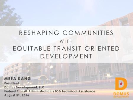 MEEA KANG President Domus Development, LLC Federal Transit Administration's TOD Technical Assistance August 31, 2016 MEEA KANG President Domus Development,