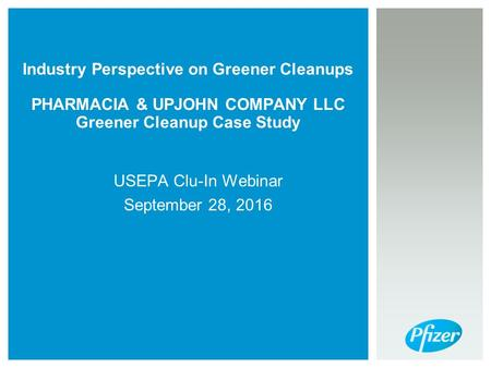 Industry Perspective on Greener Cleanups PHARMACIA & UPJOHN COMPANY LLC Greener Cleanup Case Study USEPA Clu-In Webinar September 28, 2016.