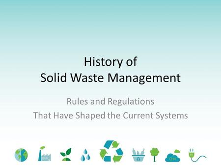 History of Solid Waste Management Rules and Regulations That Have Shaped the Current Systems.