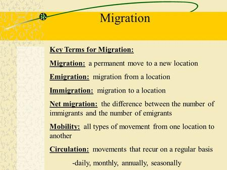 Migration Key Terms for Migration: Migration: a permanent move to a new location Emigration: migration from a location Immigration: migration to a location.