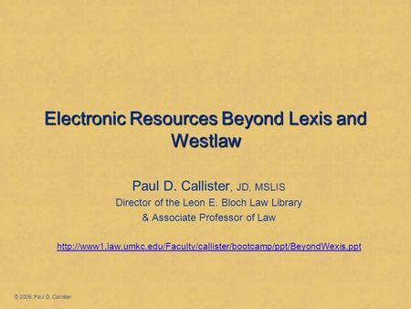 Electronic Resources Beyond Lexis and Westlaw Paul D. Callister, JD, MSLIS Director of the Leon E. Bloch Law Library & Associate Professor of Law