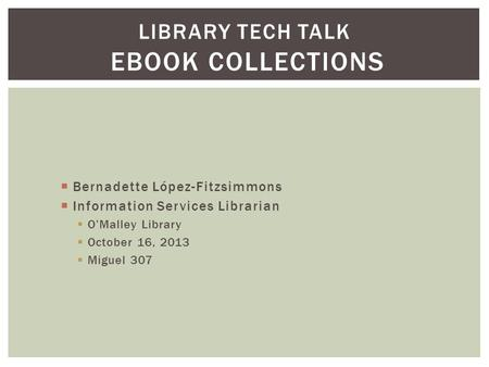  Bernadette López-Fitzsimmons  Information Services Librarian  O'Malley Library  October 16, 2013  Miguel 307 LIBRARY TECH TALK EBOOK COLLECTIONS.