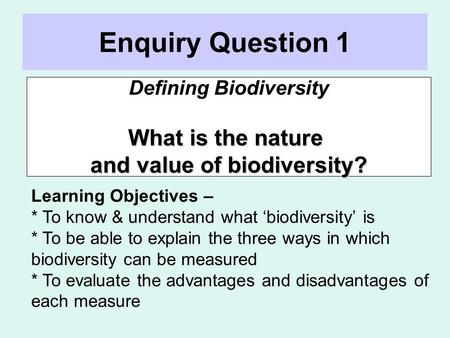 Enquiry Question 1 Defining Biodiversity What is the nature and value of biodiversity? Learning Objectives – * To know & understand what 'biodiversity'