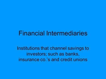 Financial Intermediaries Institutions that channel savings to investors; such as banks, insurance co.'s and credit unions.