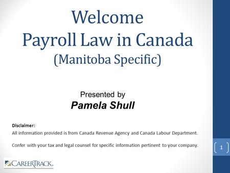 Welcome Payroll Law in Canada (Manitoba Specific) Disclaimer: All information provided is from Canada Revenue Agency and Canada Labour Department. Confer.