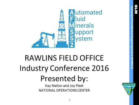 RAWLINS FIELD OFFICE Industry Conference 2016 Presented by: Kay Nation and Joy Fleet NATIONAL OPERATIONS CENTER 1 Automated Fluid Mineral Support System.