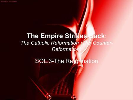 The Empire Strikes Back : The Catholic Reformation (The Counter- Reformation) SOL.3-The Reformation.