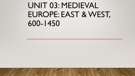 UNIT 03: MEDIEVAL EUROPE: EAST & WEST, UNIT SUMMARY With the fall of the Roman Empire, the rise of Europe in the west and the Byzantine Empire.