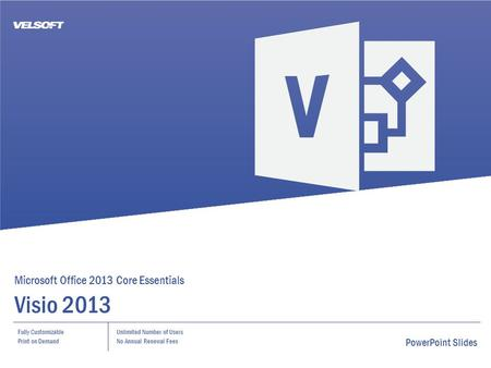 Microsoft Office 2013 Core Essentials Visio 2013 Fully Customizable Print on Demand Unlimited Number of Users No Annual Renewal Fees PowerPoint Slides.