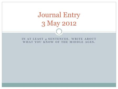 IN AT LEAST 4 SENTENCES, WRITE ABOUT WHAT YOU KNOW OF THE MIDDLE AGES. Journal Entry 3 May 2012.