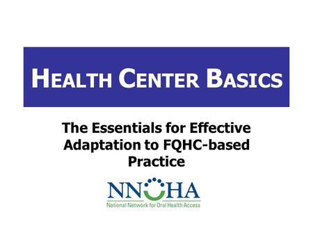 H EALTH C ENTER B ASICS The Essentials for Effective Adaptation to FQHC-based Practice.