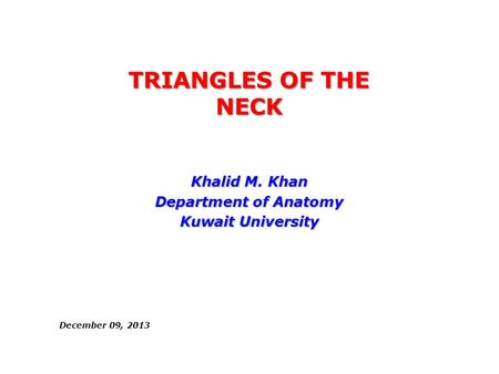 TRIANGLES OF THE NECK Khalid M. Khan Department of Anatomy Kuwait University December 09, 2013.