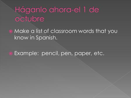  Make a list of classroom words that you know in Spanish.  Example: pencil, pen, paper, etc.