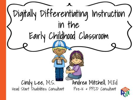 Digitally Differentiating Instruction in the Early Childhood Classroom Cindy Lee, M.S. Head Start Disabilities Consultant Andrea Mitchell, M.Ed Pre-K &