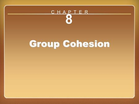 Chapter 8: Group Cohesion 8 Group Cohesion C H A P T E R.
