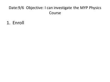 Date:9/6 Objective: I can investigate the MYP Physics Course 1. Enroll.