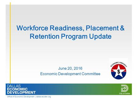 Office of Economic Development | dallas-ecodev.org Workforce Readiness, Placement & Retention Program Update June 20, 2016 Economic Development Committee.