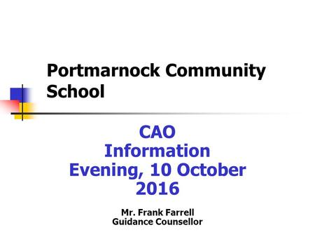 Portmarnock Community School CAO Information Evening, 10 October 2016 Mr. Frank Farrell Guidance Counsellor.