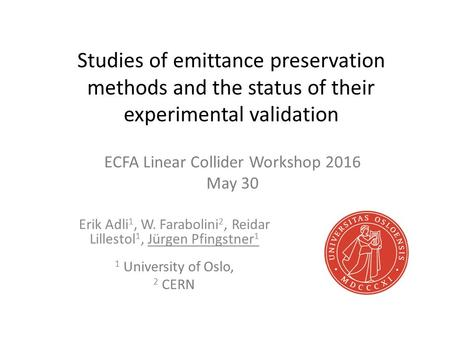 Studies <strong>of</strong> emittance preservation methods and the status <strong>of</strong> their experimental validation Erik Adli 1, W. Farabolini 2, Reidar Lillestol 1, Jürgen Pfingstner.