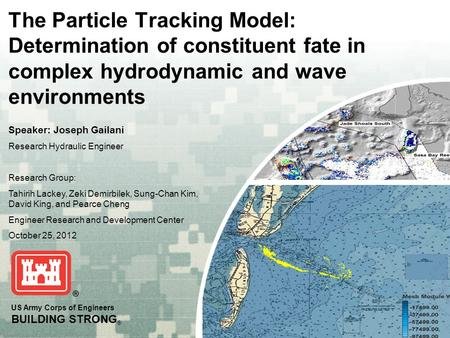 US Army Corps of Engineers BUILDING STRONG ® The Particle Tracking Model: Determination of constituent fate in complex hydrodynamic and wave environments.