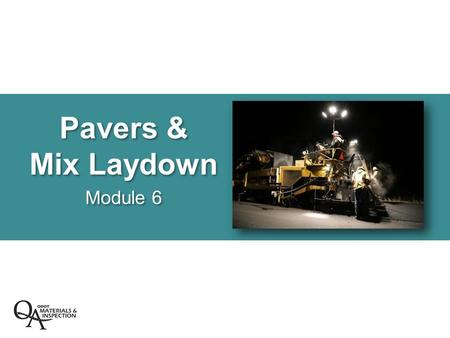 Pavers & Mix Laydown Module 6. Pavers & Mix Laydown  Review paver components –Tractor –Screed –Grade and slope control  Operational principles of screed.