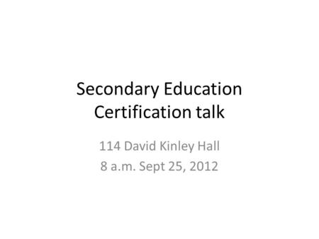 Secondary Education Certification talk 114 David Kinley Hall 8 a.m. Sept 25, 2012.