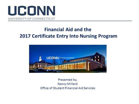 Financial Aid and the 2017 Certificate Entry Into Nursing Program Presented by, Nancy Millerd Office of Student Financial Aid Services.
