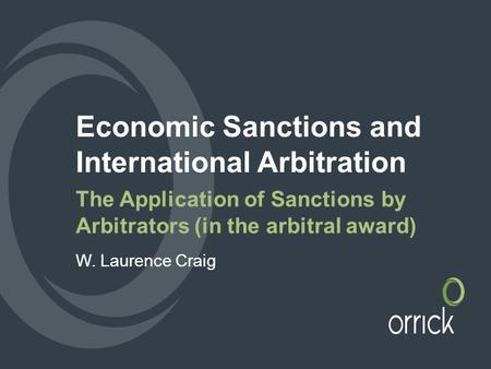 Economic Sanctions and International Arbitration The Application of Sanctions by Arbitrators (in the arbitral award) W. Laurence Craig.