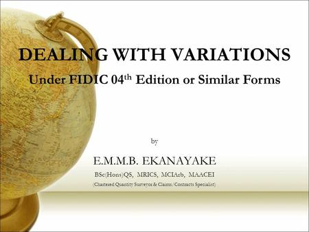 DEALING WITH VARIATIONS E.M.M.B. EKANAYAKE BSc(Hons)QS, MRICS, MCIArb, MAACEI (Chartered Quantity Surveyor & Claims/Contracts Specialist) by Under FIDIC.