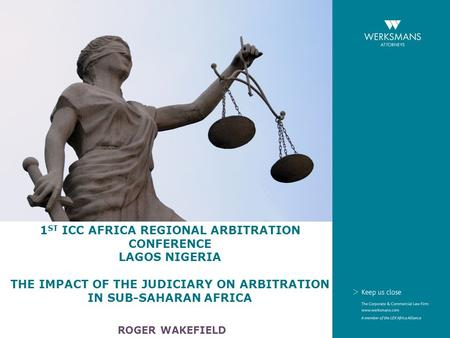1 ST ICC AFRICA REGIONAL ARBITRATION CONFERENCE LAGOS NIGERIA THE IMPACT OF THE JUDICIARY ON ARBITRATION IN SUB-SAHARAN AFRICA ROGER WAKEFIELD.
