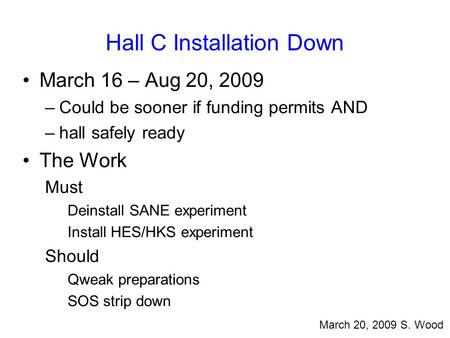 Hall C Installation Down March 16 – Aug 20, 2009 –Could be sooner if funding permits AND –hall safely ready The Work Must Deinstall SANE experiment Install.