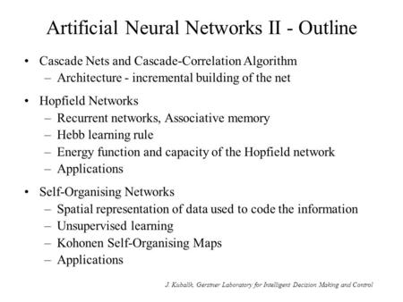 J. Kubalík, Gerstner Laboratory for Intelligent Decision Making and Control Artificial Neural Networks II - Outline Cascade Nets and Cascade-Correlation.