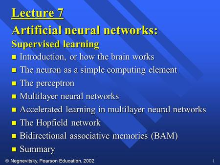  Negnevitsky, Pearson Education, Lecture 7 Artificial neural networks: Supervised learning n Introduction, or how the brain works n The neuron.
