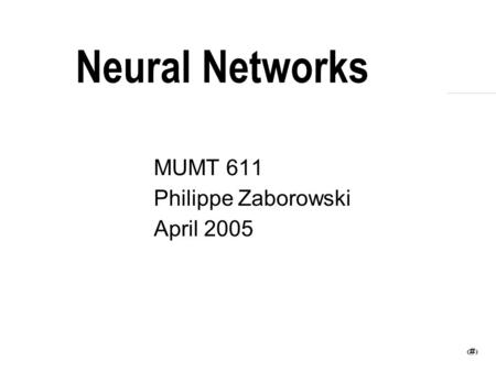 1 Neural Networks MUMT 611 Philippe Zaborowski April 2005.