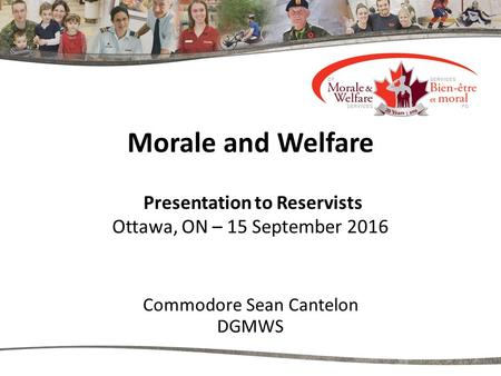 Morale and Welfare Presentation to Reservists Ottawa, ON – 15 September 2016 Commodore Sean Cantelon DGMWS.