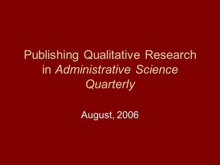 Publishing Qualitative Research in Administrative Science Quarterly August, 2006.