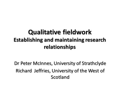 Qualitative fieldwork Establishing and maintaining research relationships Dr Peter McInnes, University of Strathclyde Richard Jeffries, University of the.