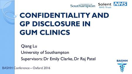 BASHH Conference – Oxford 2016 CONFIDENTIALITY AND GP DISCLOSURE IN GUM CLINICS Qiang Lu University of Southampton Supervisors: Dr Emily Clarke, Dr Raj.