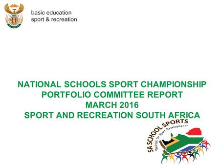 NATIONAL SCHOOLS SPORT CHAMPIONSHIP PORTFOLIO COMMITTEE REPORT MARCH 2016 SPORT AND RECREATION SOUTH AFRICA.