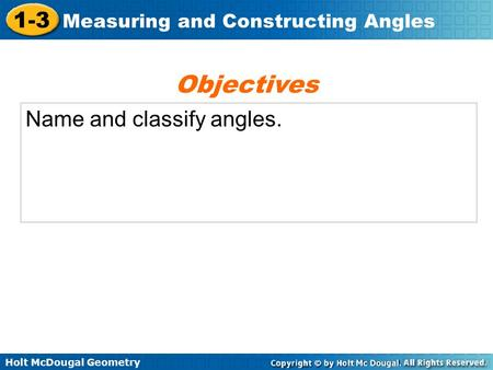 Holt McDougal Geometry 1-3 Measuring and Constructing Angles Name and classify angles. Objectives.