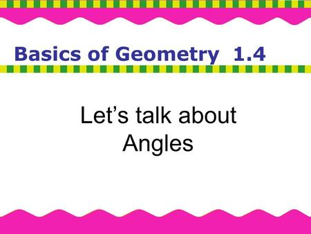 Basics of Geometry Basics of Geometry 1.4 Let's talk about Angles.