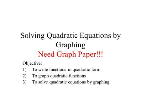 Solving Quadratic Equations by Graphing Need Graph Paper!!! Objective: 1)To write functions in quadratic form 2)To graph quadratic functions 3)To solve.