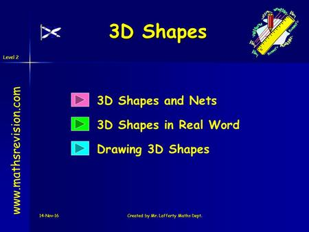 Level 2 14-Nov-16Created by Mr. Lafferty Maths Dept. 3D Shapes 3D Shapes and Nets 3D Shapes in Real Word  Drawing 3D Shapes.