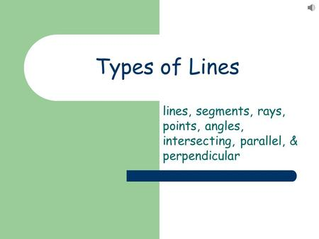 Types of Lines lines, segments, rays, points, angles, intersecting, parallel, & perpendicular.