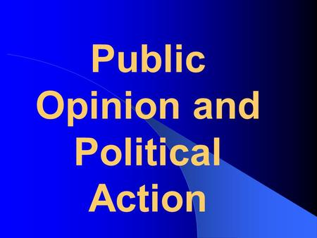 Public Opinion <strong>and</strong> <strong>Political</strong> Action. Public Opinion – The distribution of the population's beliefs about <strong>politics</strong> <strong>and</strong> policy issues. Demography – The.
