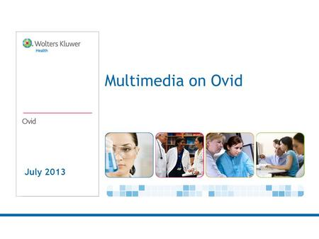 July 2013 Multimedia on Ovid. 2 We Know You Need & Want Multimedia Our customers tell us they want to use multimedia: In Research –To learn about a research.