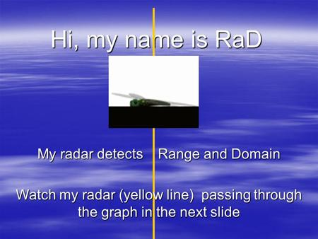 Hi, my name is RaD My radar detects <strong>Range</strong> <strong>and</strong> <strong>Domain</strong> Watch my radar (yellow line) passing through the graph in the next slide.
