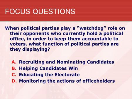 "FOCUS QUESTIONS When political parties play a ""watchdog"" role on their opponents who currently hold a political office, in order to keep them accountable."