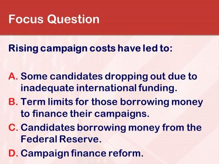 Focus Question Rising campaign costs have led to: A.Some candidates dropping out due to inadequate international funding. B.Term limits for those borrowing.