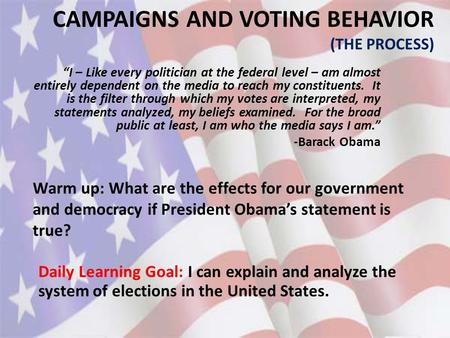 "CAMPAIGNS AND VOTING BEHAVIOR (THE PROCESS) Daily Learning Goal: I can explain and analyze the system of elections in the United States. ""I – Like every."